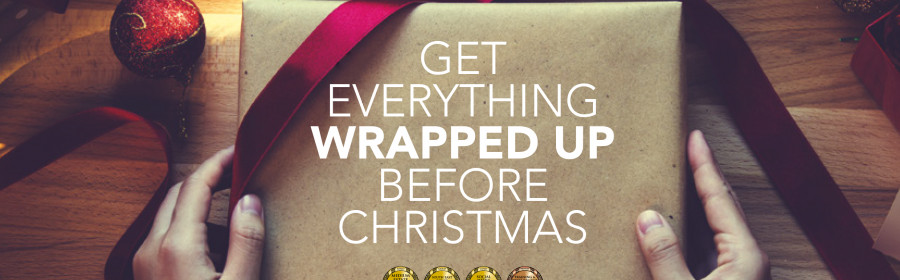 GET EVERYTHING WRAPPED UP BEFORE CHRISTMAS